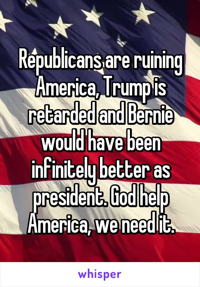 Republicans are ruining America, Trump is retarded and Bernie would have been infinitely better as president. God help America, we need it.