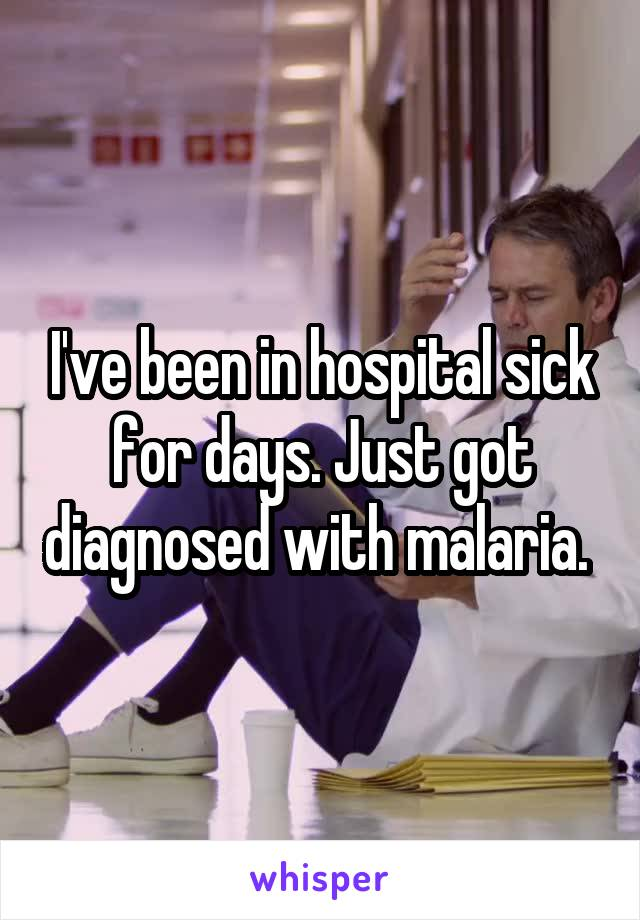 I've been in hospital sick for days. Just got diagnosed with malaria.