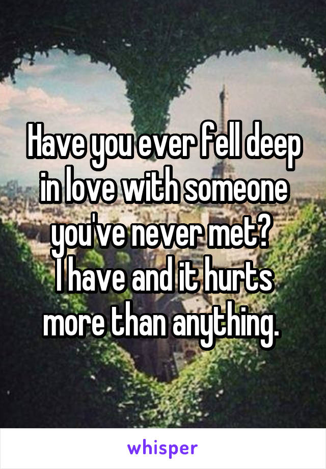 Have you ever fell deep in love with someone you've never met?  I have and it hurts more than anything.