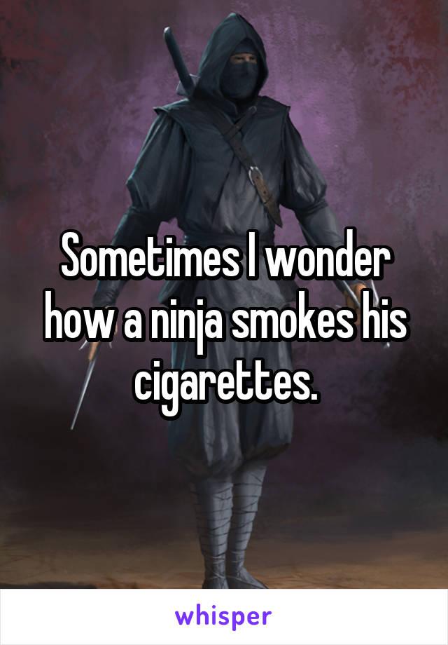 Sometimes I wonder how a ninja smokes his cigarettes.