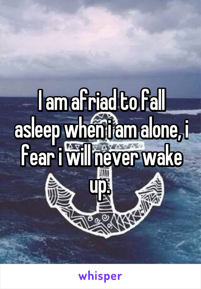 I am afriad to fall asleep when i am alone, i fear i will never wake up.