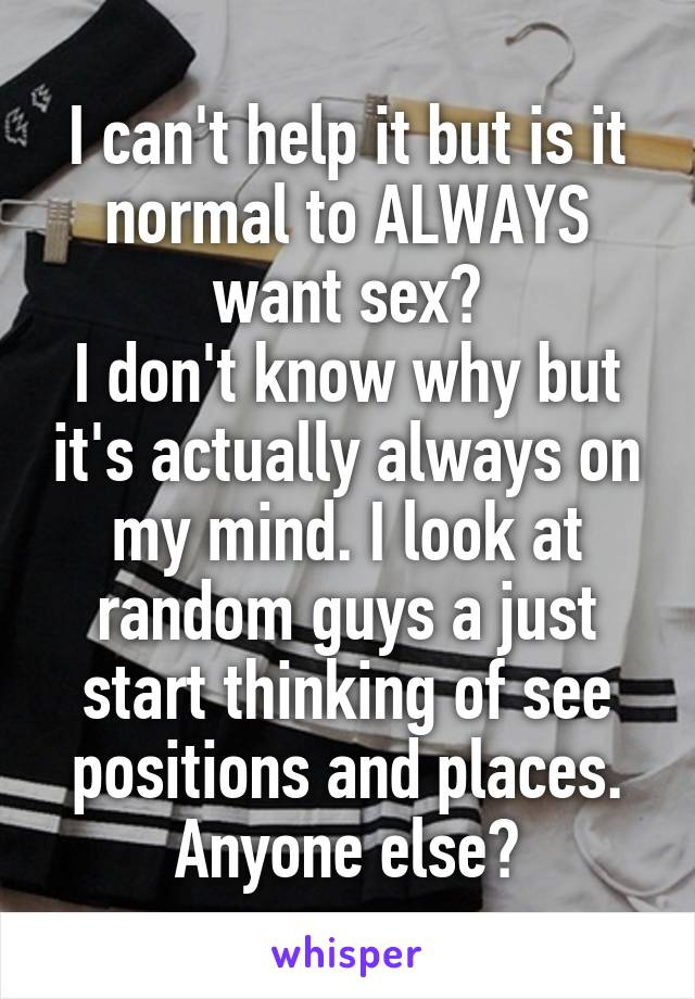 I can't help it but is it normal to ALWAYS want sex? I don't know why but it's actually always on my mind. I look at random guys a just start thinking of see positions and places. Anyone else?