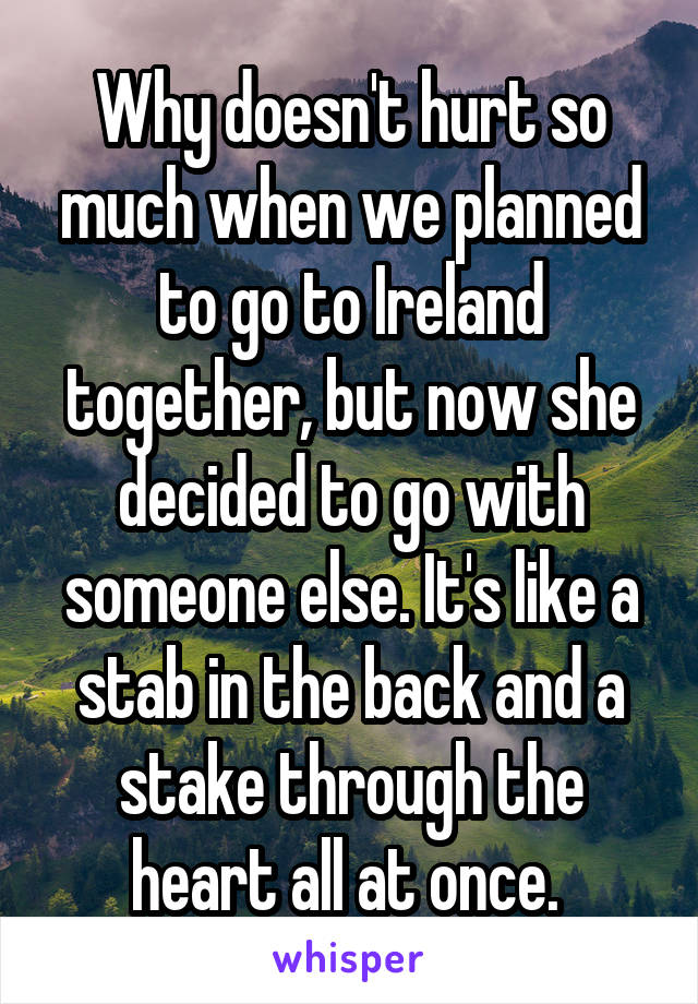 Why doesn't hurt so much when we planned to go to Ireland together, but now she decided to go with someone else. It's like a stab in the back and a stake through the heart all at once.