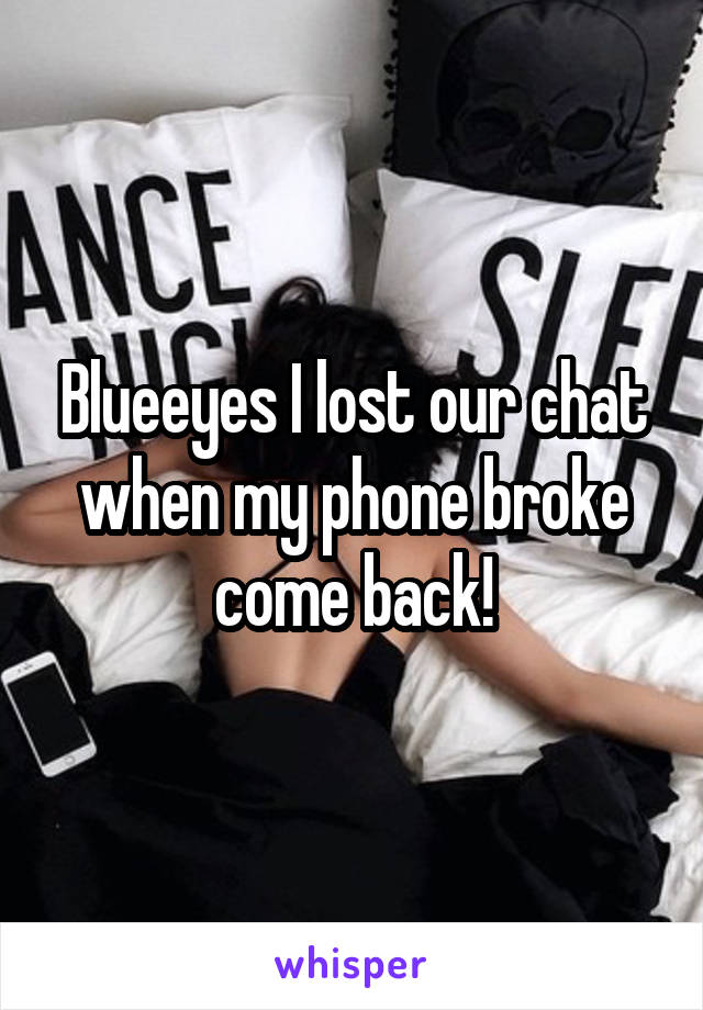 Blueeyes I lost our chat when my phone broke come back!