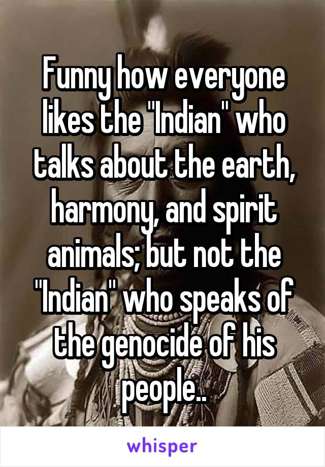 """Funny how everyone likes the """"Indian"""" who talks about the earth, harmony, and spirit animals; but not the """"Indian"""" who speaks of the genocide of his people.."""