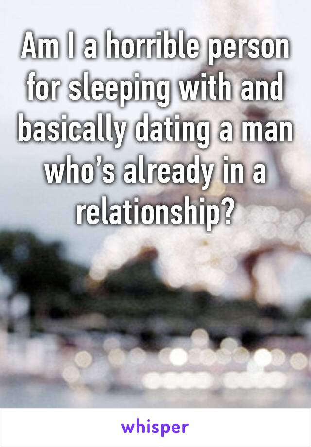 Am I a horrible person for sleeping with and basically dating a man who's already in a relationship?