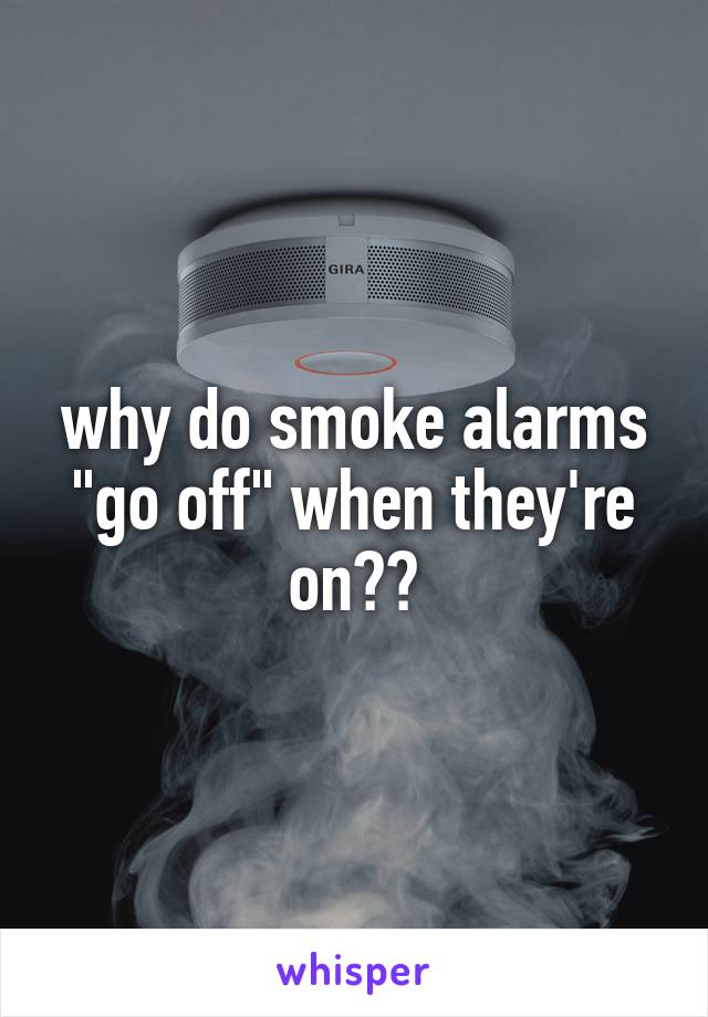 """why do smoke alarms """"go off"""" when they're on??"""