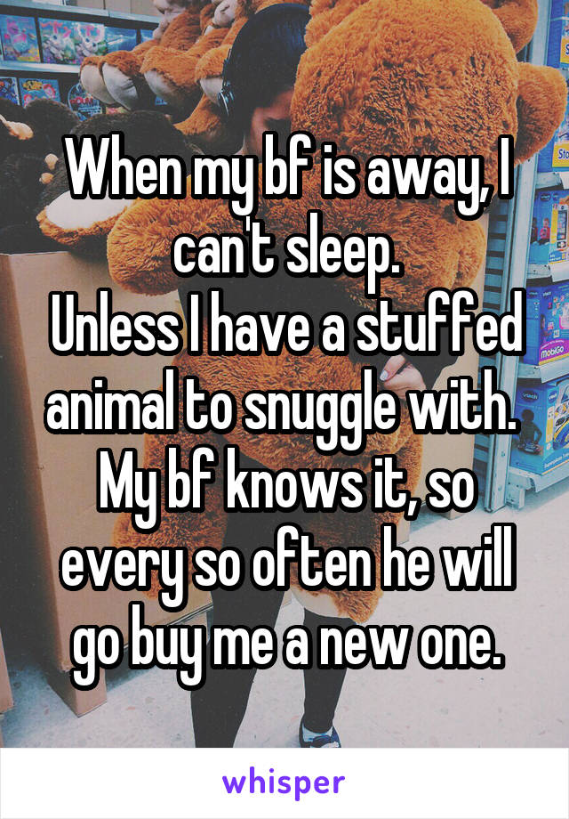 When my bf is away, I can't sleep. Unless I have a stuffed animal to snuggle with.  My bf knows it, so every so often he will go buy me a new one.