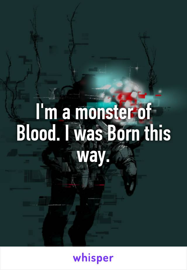 I'm a monster of Blood. I was Born this way.