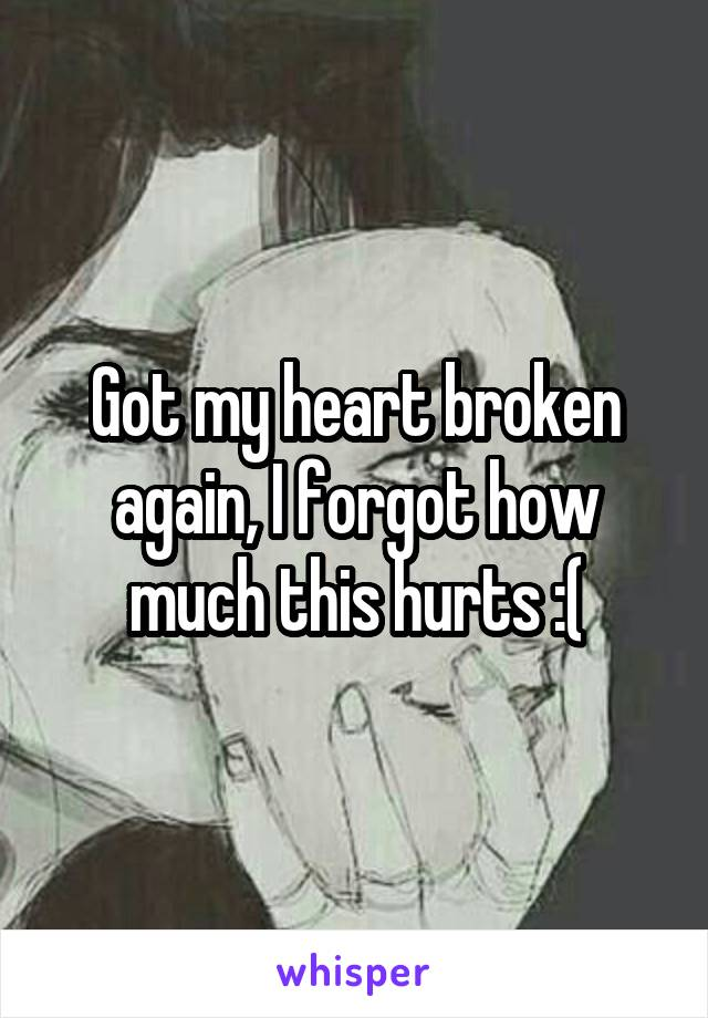 Got my heart broken again, I forgot how much this hurts :(