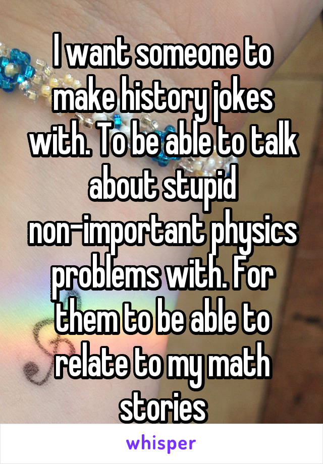 I want someone to make history jokes with. To be able to talk about stupid non-important physics problems with. For them to be able to relate to my math stories
