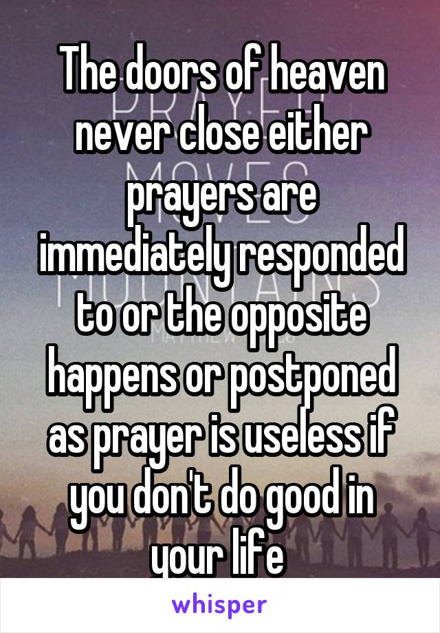 The doors of heaven never close either prayers are immediately responded to or the opposite happens or postponed as prayer is useless if you don't do good in your life
