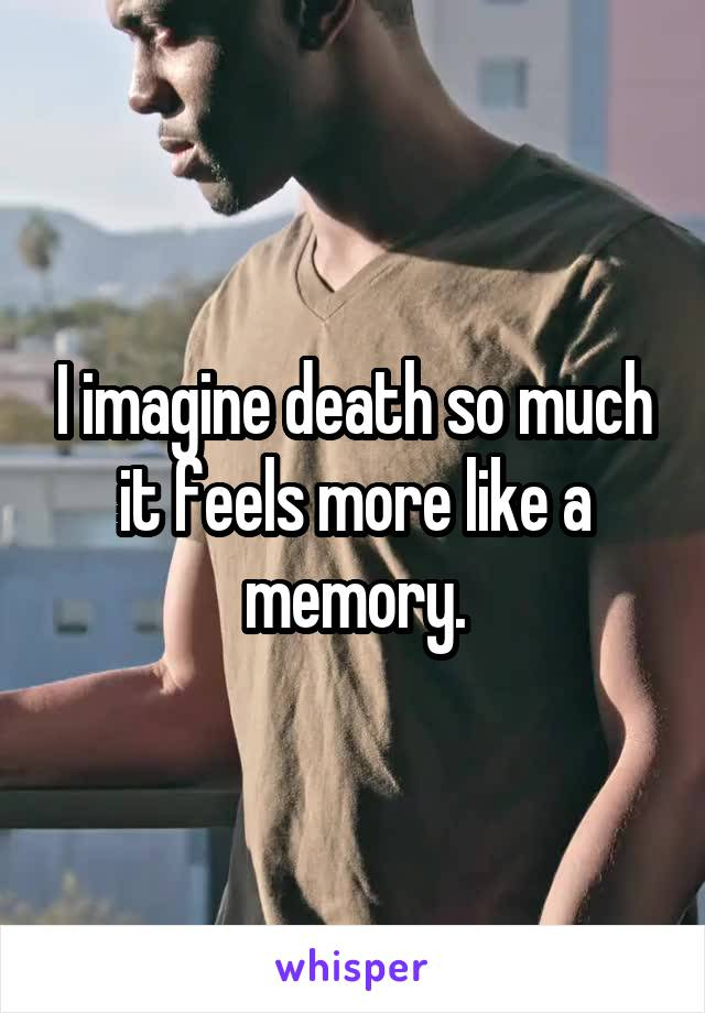 I imagine death so much it feels more like a memory.