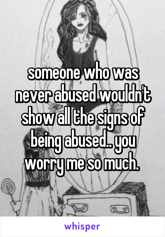 someone who was never abused wouldn't show all the signs of being abused.. you worry me so much.