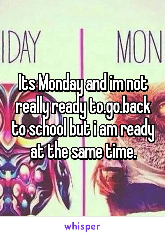 Its Monday and im not really ready to.go.back to school but i am ready at the same time.