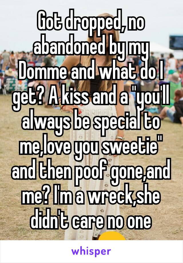 """Got dropped, no abandoned by my Domme and what do I get? A kiss and a """"you'll always be special to me,love you sweetie"""" and then poof gone,and me? I'm a wreck,she didn't care no one cares.😢"""