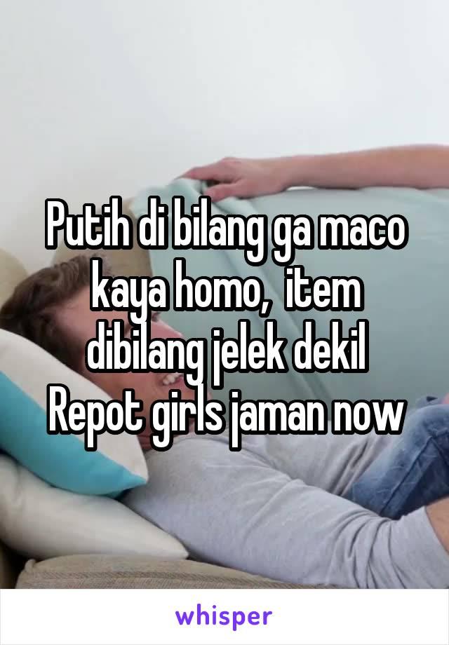 Putih di bilang ga maco kaya homo,  item dibilang jelek dekil Repot girls jaman now