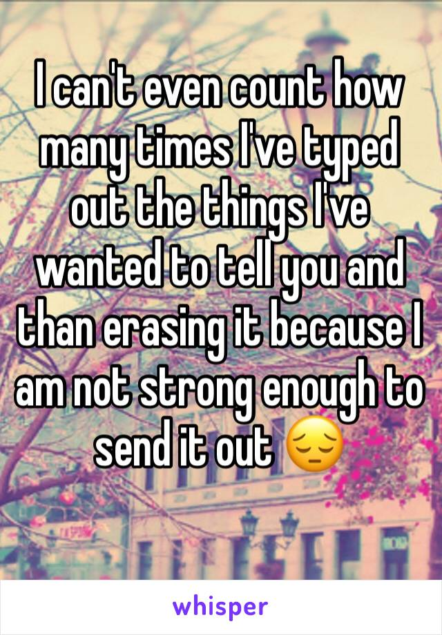 I can't even count how many times I've typed out the things I've wanted to tell you and than erasing it because I am not strong enough to send it out 😔