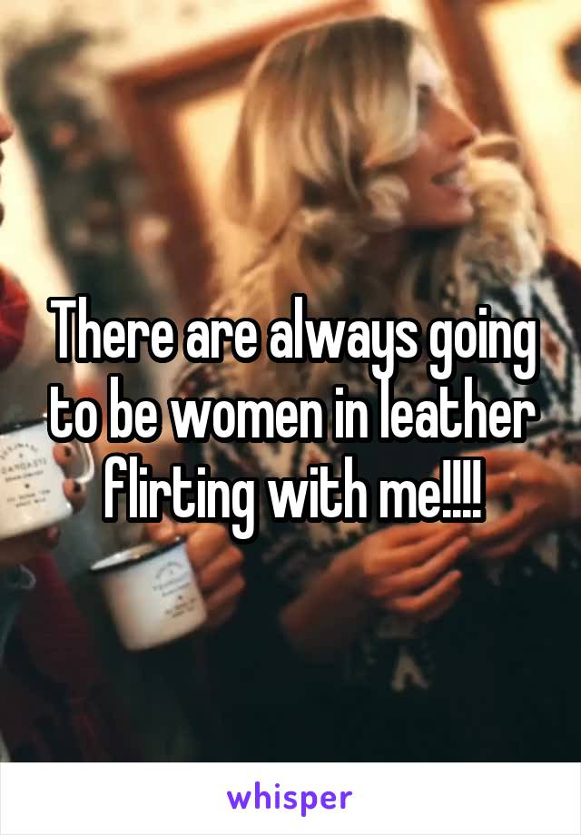 There are always going to be women in leather flirting with me!!!!