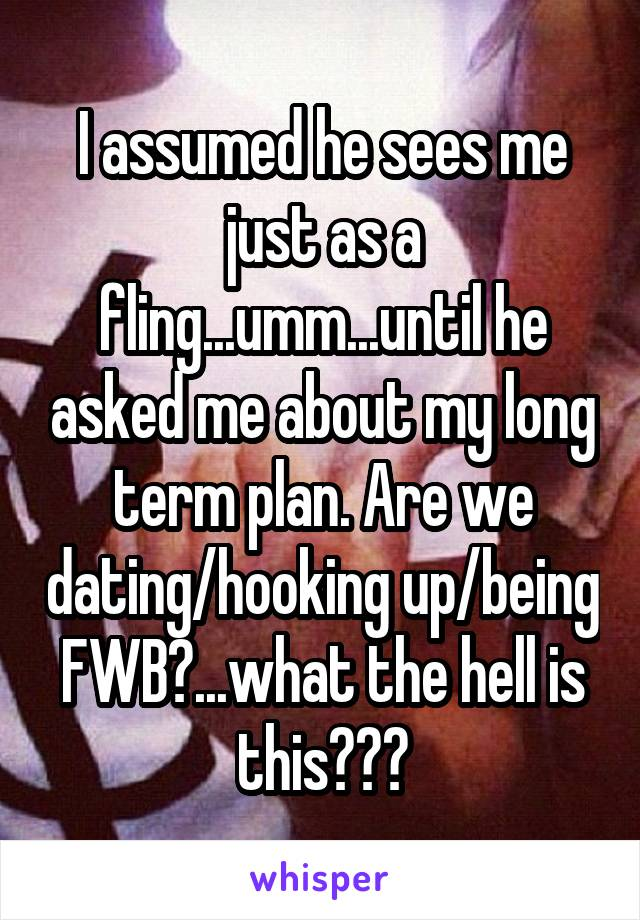 I assumed he sees me just as a fling...umm...until he asked me about my long term plan. Are we dating/hooking up/being FWB?...what the hell is this???