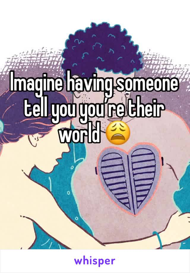 Imagine having someone tell you you're their world 😩