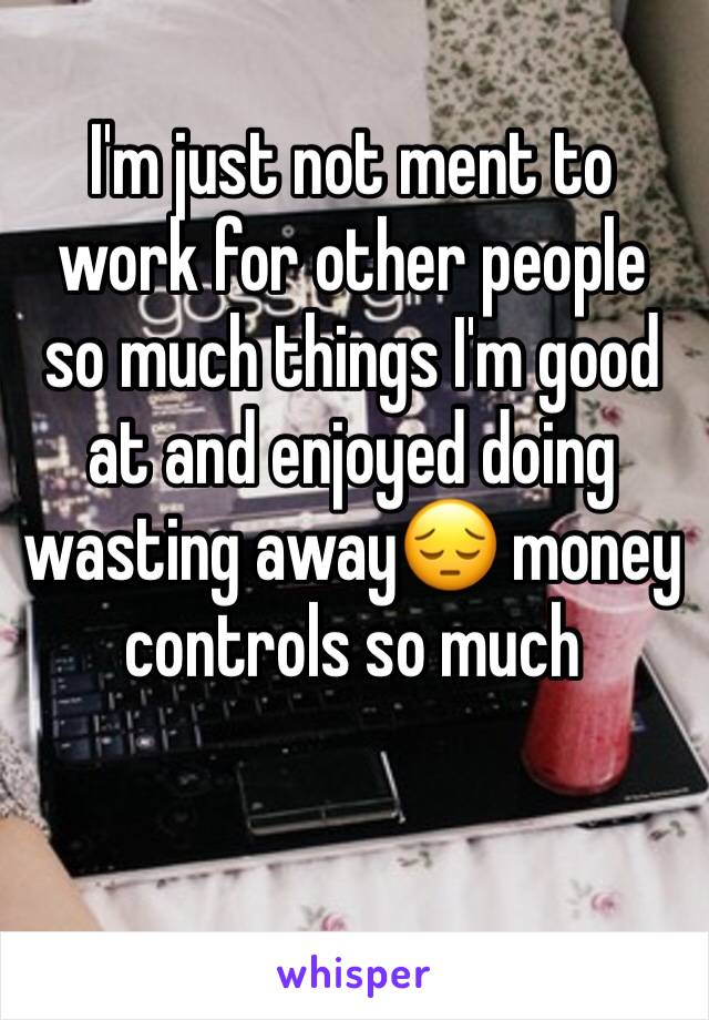 I'm just not ment to work for other people so much things I'm good at and enjoyed doing wasting away😔 money  controls so much
