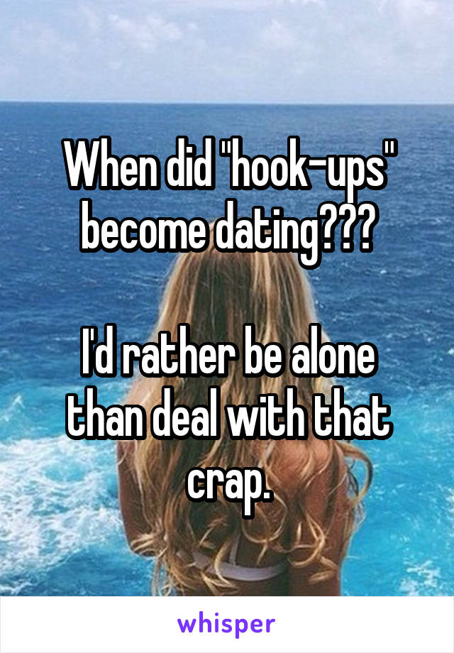 """When did """"hook-ups"""" become dating???  I'd rather be alone than deal with that crap."""