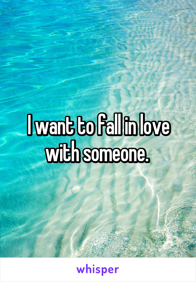 I want to fall in love with someone.