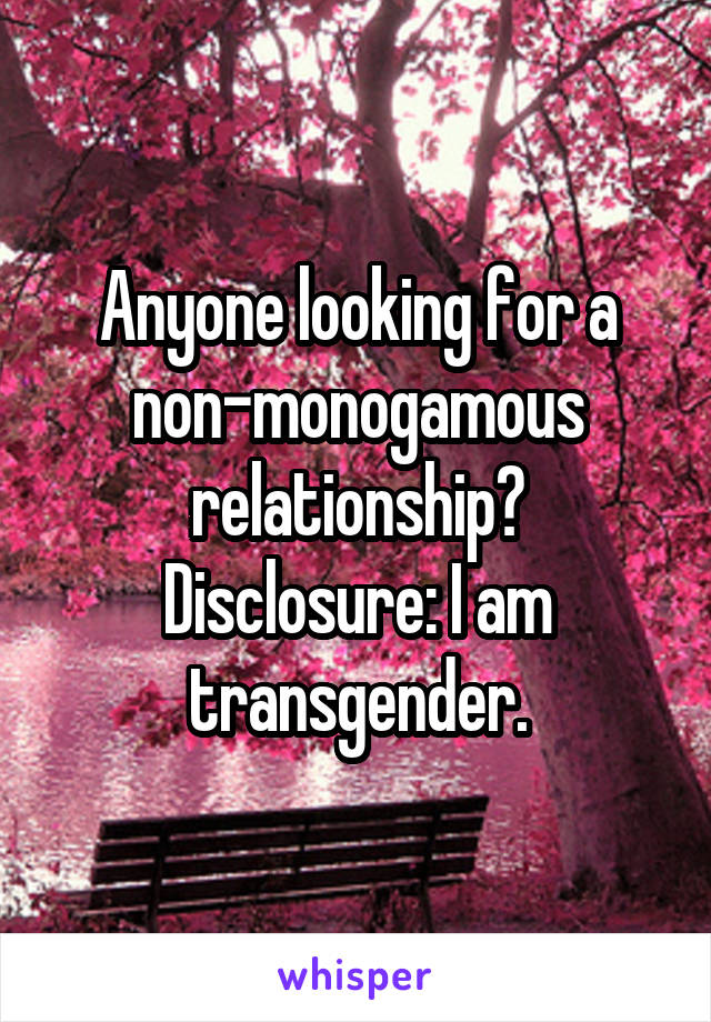 Anyone looking for a non-monogamous relationship? Disclosure: I am transgender.