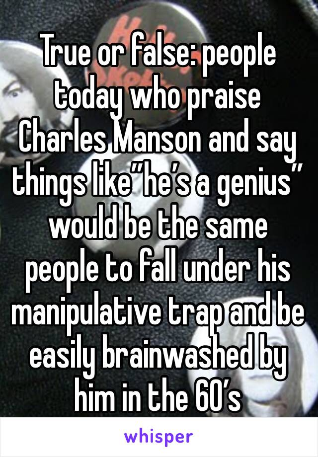 "True or false: people today who praise Charles Manson and say things like""he's a genius"" would be the same people to fall under his manipulative trap and be easily brainwashed by him in the 60's"