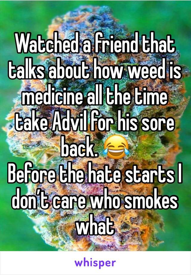 Watched a friend that talks about how weed is medicine all the time take Advil for his sore back. 😂  Before the hate starts I don't care who smokes what