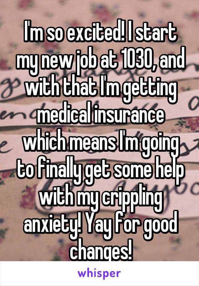 I'm so excited! I start my new job at 1030, and with that I'm getting medical insurance which means I'm going to finally get some help with my crippling anxiety! Yay for good changes!