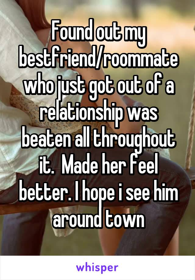 Found out my bestfriend/roommate who just got out of a relationship was beaten all throughout it.  Made her feel better. I hope i see him around town