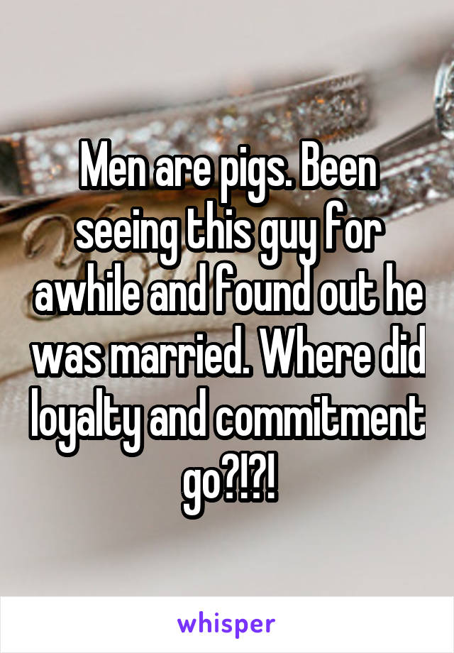 Men are pigs. Been seeing this guy for awhile and found out he was married. Where did loyalty and commitment go?!?!