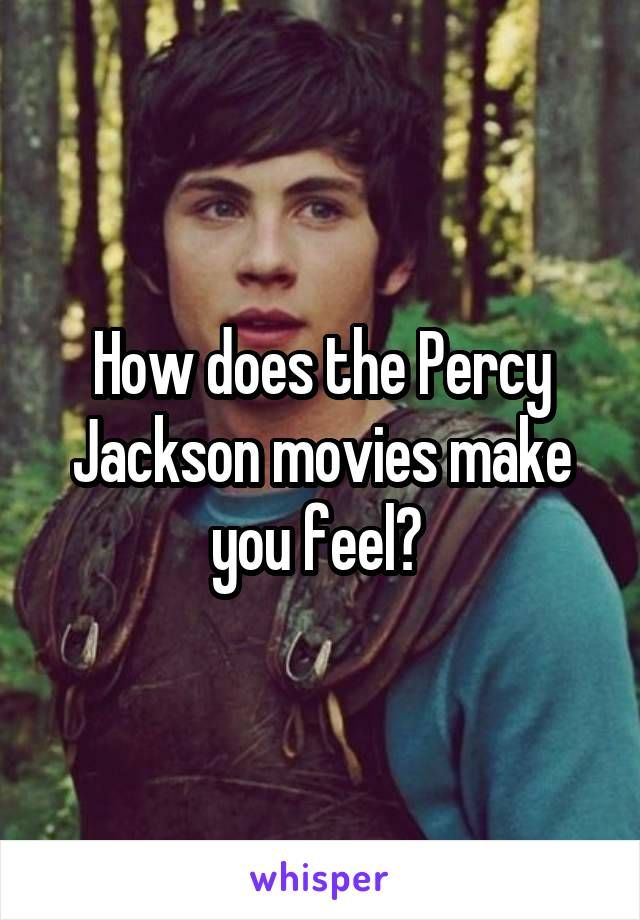 How does the Percy Jackson movies make you feel?