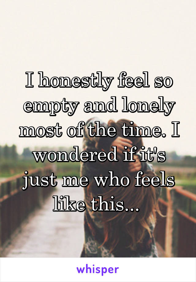 I honestly feel so empty and lonely most of the time. I wondered if it's just me who feels like this...