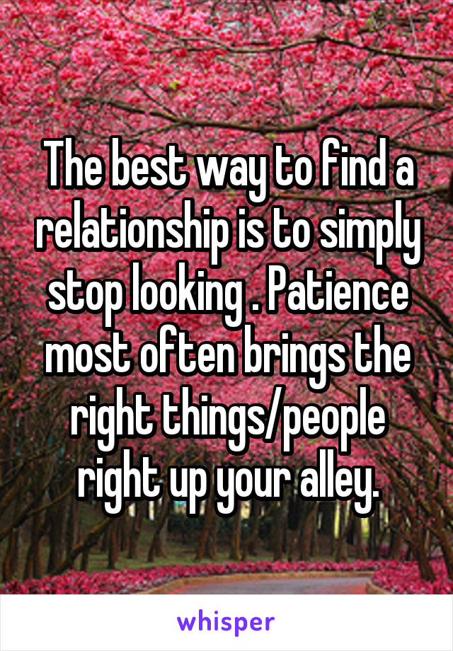 The best way to find a relationship is to simply stop looking . Patience most often brings the right things/people right up your alley.