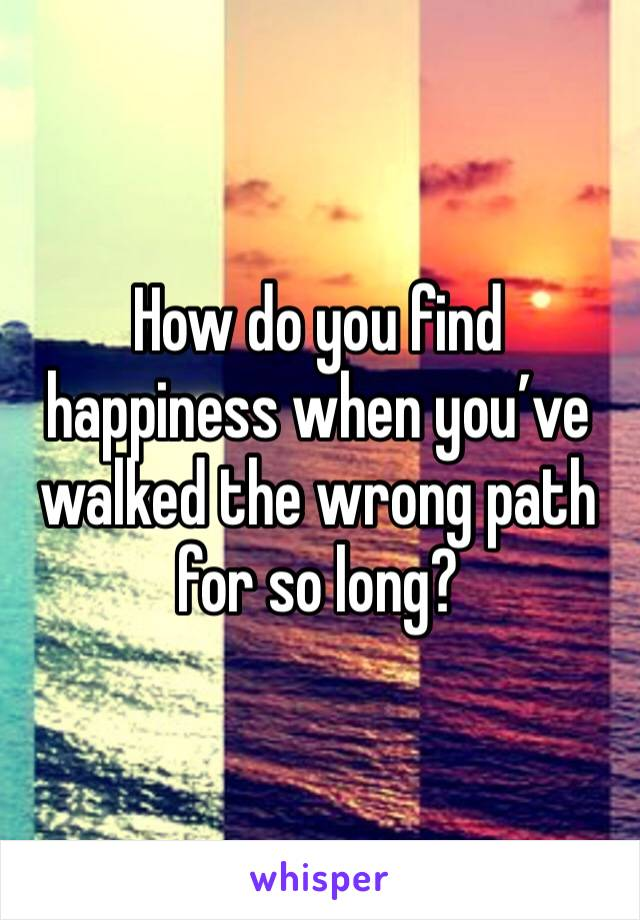 How do you find happiness when you've walked the wrong path for so long?