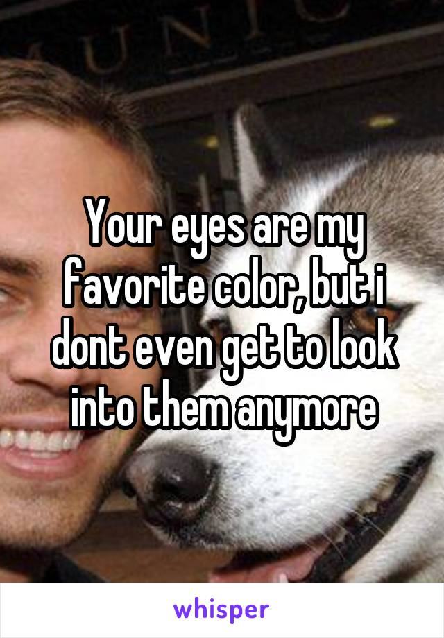 Your eyes are my favorite color, but i dont even get to look into them anymore