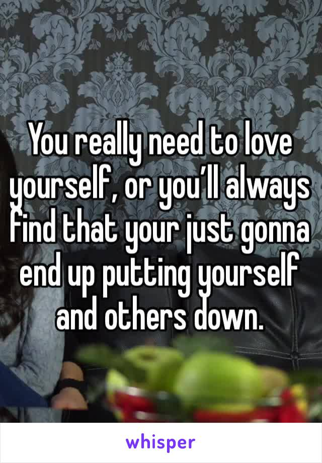 You really need to love yourself, or you'll always find that your just gonna end up putting yourself and others down.