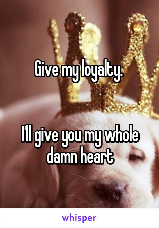 Give my loyalty.    I'll give you my whole damn heart