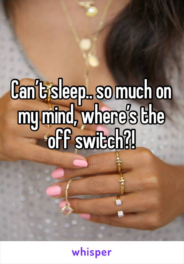 Can't sleep.. so much on my mind, where's the off switch?!