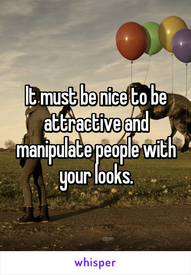 It must be nice to be attractive and manipulate people with your looks.