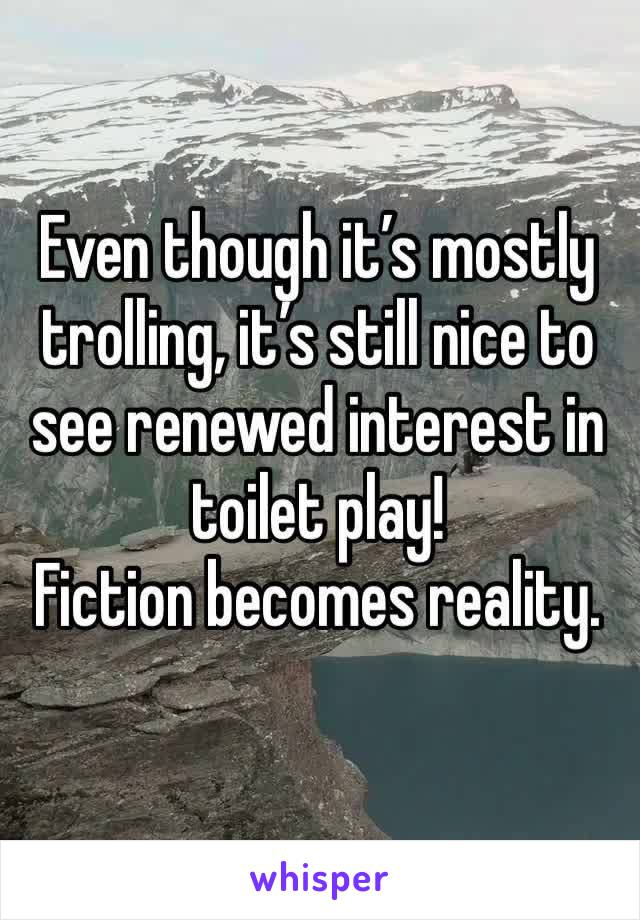 Even though it's mostly trolling, it's still nice to see renewed interest in toilet play! Fiction becomes reality.