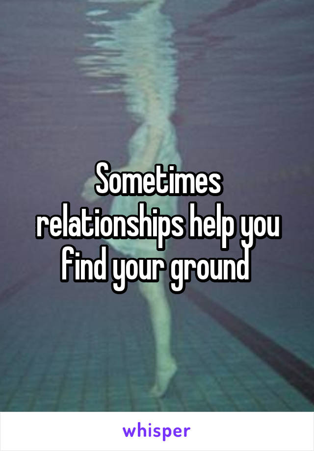 Sometimes relationships help you find your ground