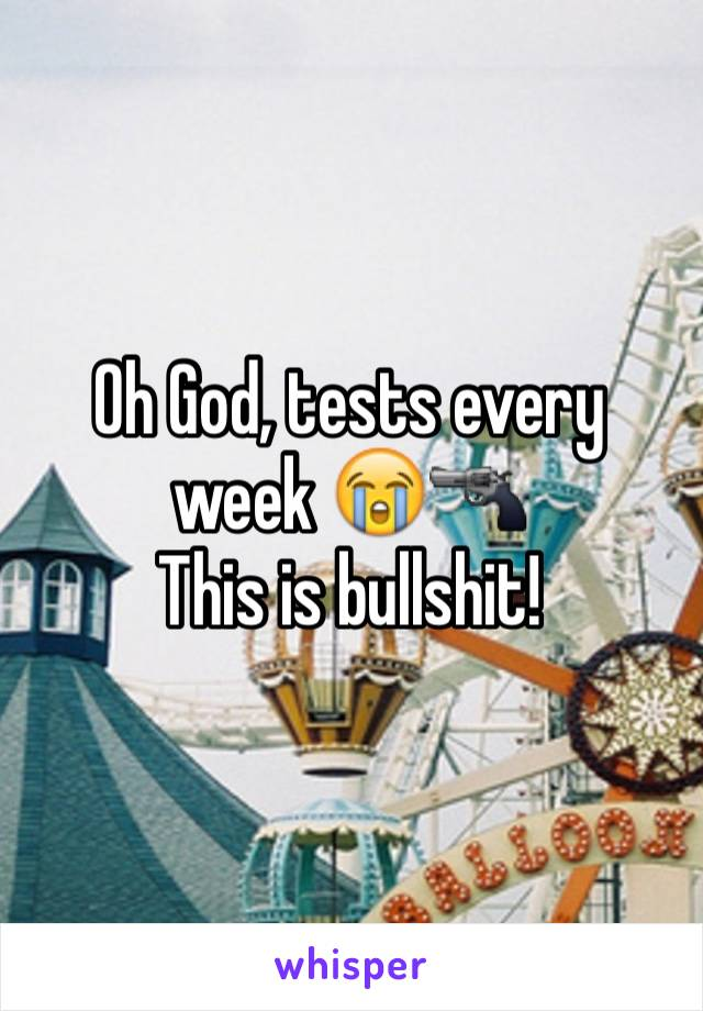 Oh God, tests every week 😭🔫 This is bullshit!