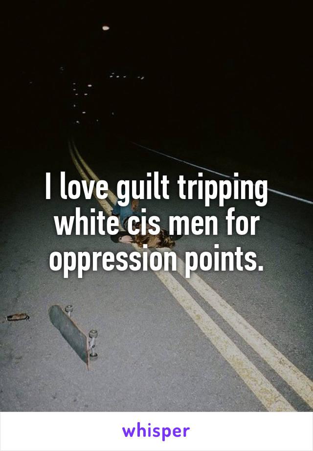 I love guilt tripping white cis men for oppression points.
