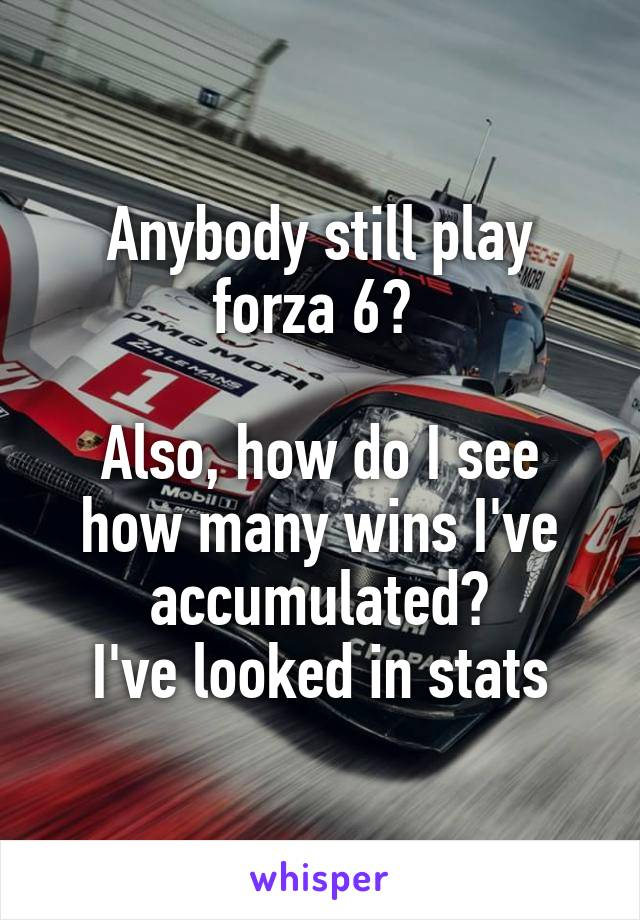 Anybody still play forza 6?   Also, how do I see how many wins I've accumulated? I've looked in stats