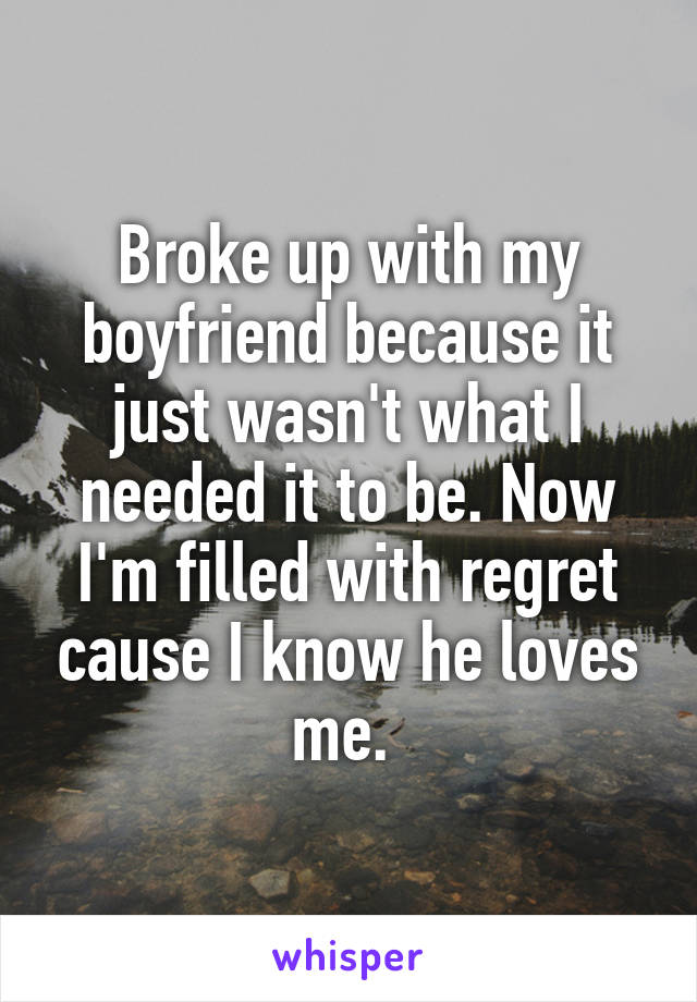Broke up with my boyfriend because it just wasn't what I needed it to be. Now I'm filled with regret cause I know he loves me.