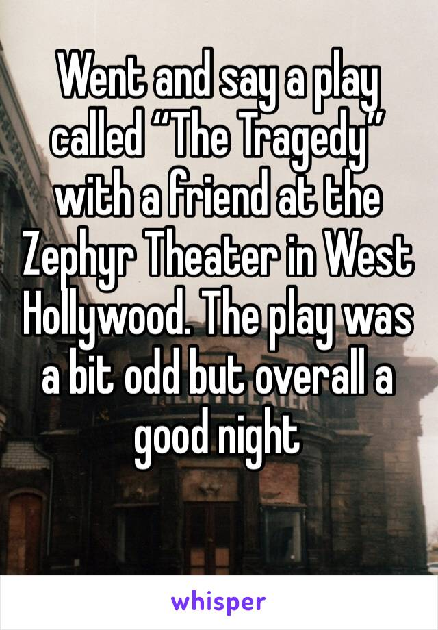 """Went and say a play called """"The Tragedy"""" with a friend at the Zephyr Theater in West Hollywood. The play was a bit odd but overall a good night"""